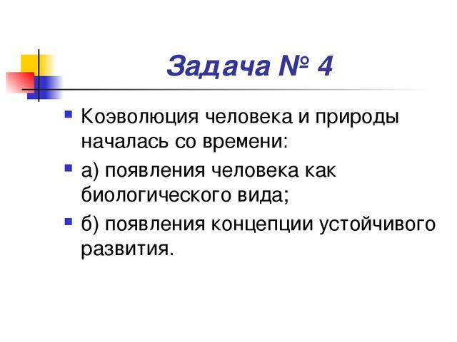 Задача № 4 Коэволюция человека и природы началась со времени: а) появления че...