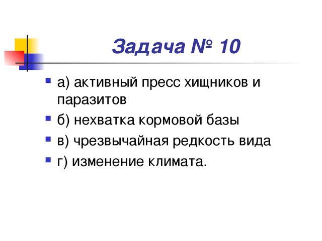 Задача № 10 а) активный пресс хищников и паразитов б) нехватка кормовой базы...