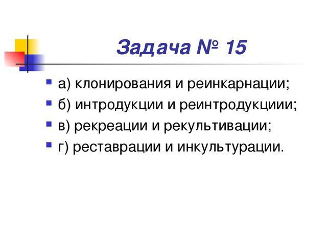 Задача № 15 а) клонирования и реинкарнации; б) интродукции и реинтродукциии;...