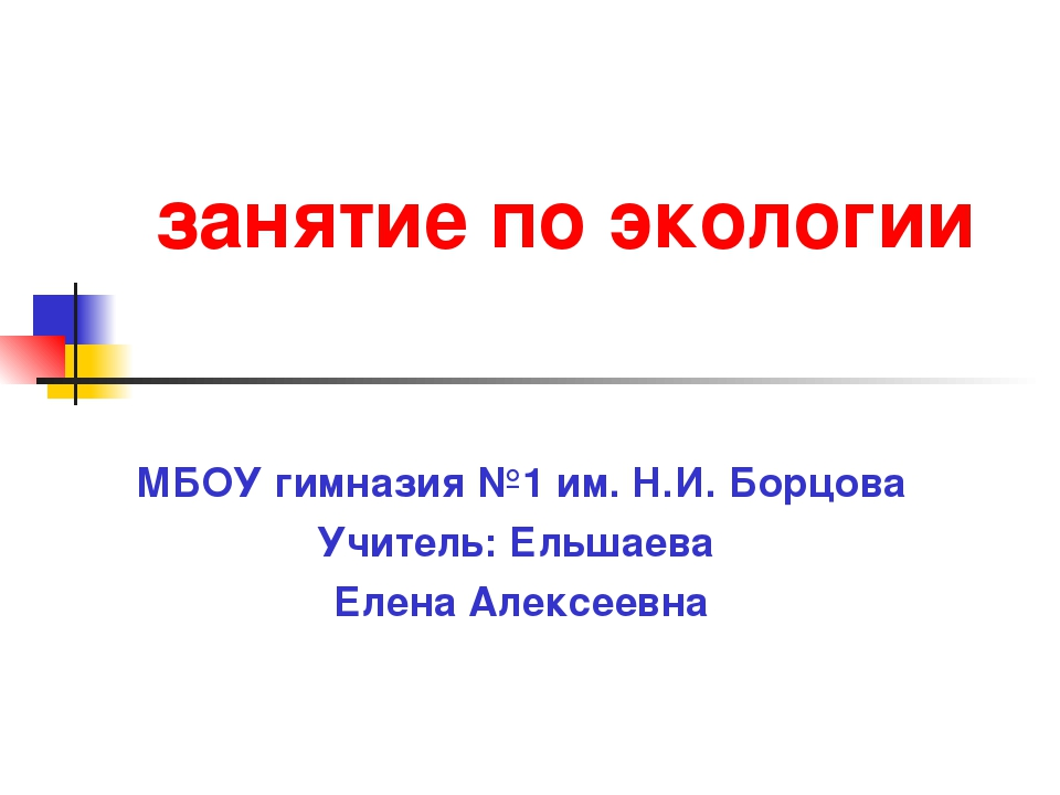 занятие по экологии МБОУ гимназия №1 им. Н.И. Борцова Учитель: Ельшаева Елен...