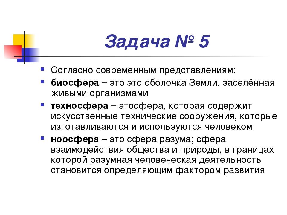 Задача № 5 Согласно современным представлениям: биосфера – это это оболочка З...