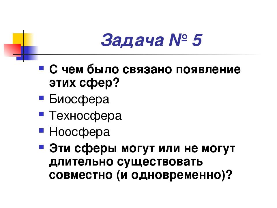Задача № 5 С чем было связано появление этих сфер? Биосфера Техносфера Ноосфе...