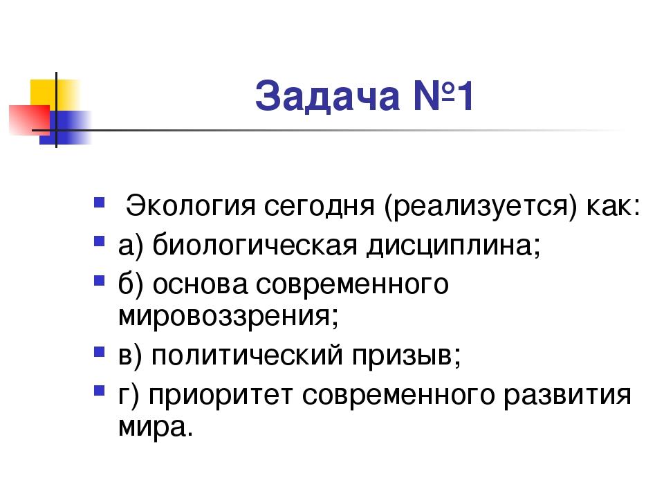 Задача №1 Экология сегодня (реализуется) как: а) биологическая дисциплина; б)...