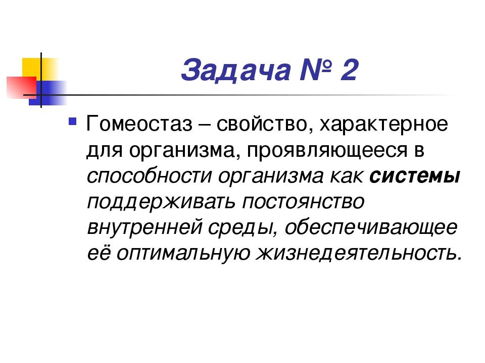 Задача № 2 Гомеостаз – свойство, характерное для организма, проявляющееся в с...
