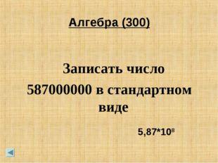 Алгебра (300) Записать число 587000000 в стандартном виде 5,87*108