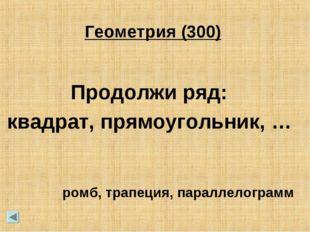 Геометрия (300) Продолжи ряд: квадрат, прямоугольник, … ромб, трапеция, парал
