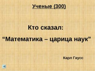 """Ученые (300) Кто сказал: """"Математика – царица наук"""" Карл Гаусс"""