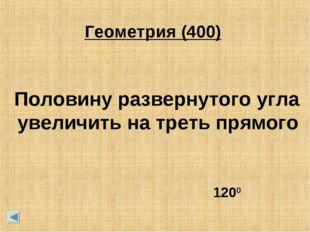 Геометрия (400) Половину развернутого угла увеличить на треть прямого 1200