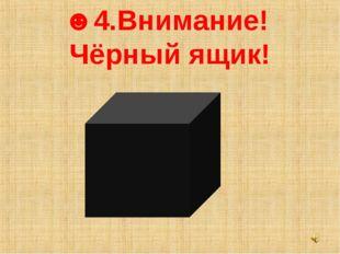 ☻4.Внимание! Чёрный ящик!