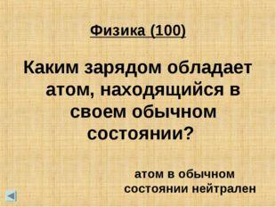 Физика (100) Каким зарядом обладает атом, находящийся в своем обычном состоян