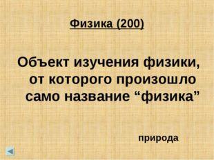 """Физика (200) Объект изучения физики, от которого произошло само название """"физ"""