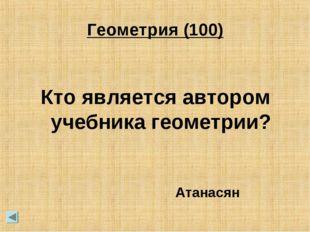 Геометрия (100) Кто является автором учебника геометрии? Атанасян