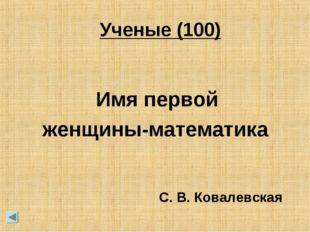 Ученые (100) Имя первой женщины-математика С. В. Ковалевская