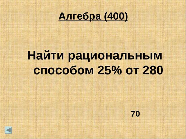 Алгебра (400) Найти рациональным способом 25% от 280 70