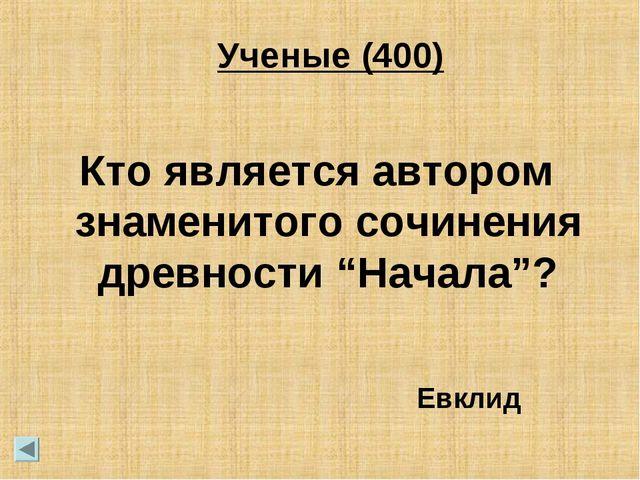 """Ученые (400) Кто является автором знаменитого сочинения древности """"Начала""""?..."""