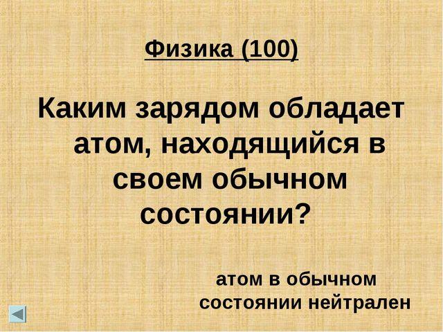 Физика (100) Каким зарядом обладает атом, находящийся в своем обычном состоян...