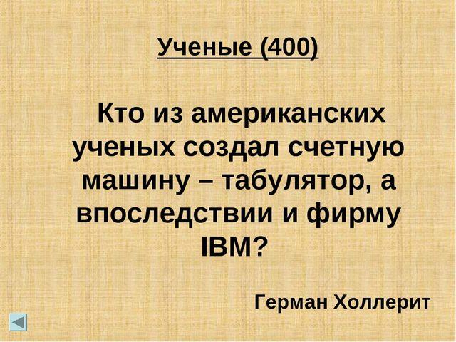 Кто из американских ученых создал счетную машину – табулятор, а впоследствии...