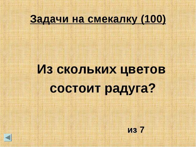 Задачи на смекалку (100) Из скольких цветов состоит радуга? из 7