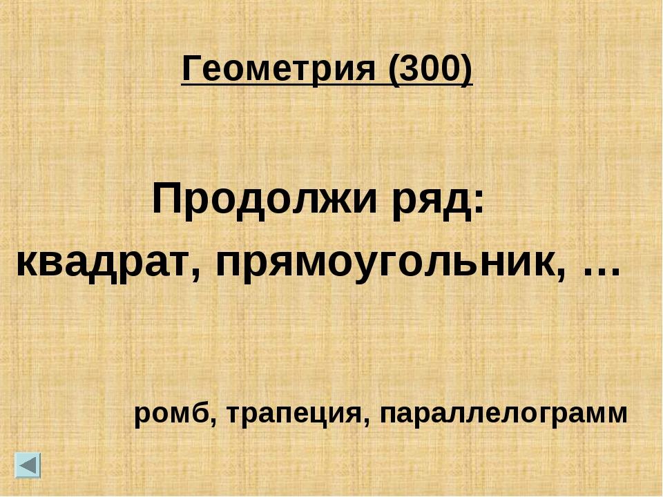 Геометрия (300) Продолжи ряд: квадрат, прямоугольник, … ромб, трапеция, парал...