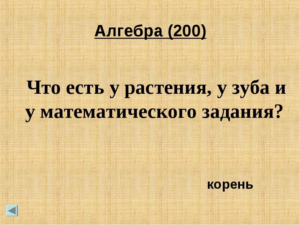Алгебра (200) Что есть у растения, у зуба и у математического задания? корень