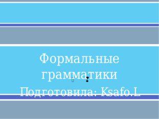 Формальные грамматики Подготовила: Ksafo.L  