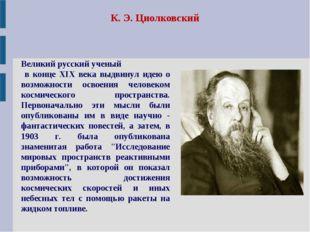 К. Э. Циолковский Великий русский ученый в конце XIX века выдвинул идею о воз