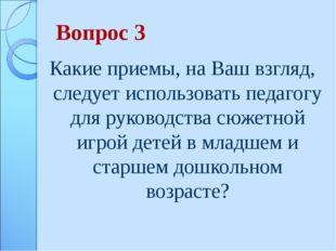 Вопрос 3 Какие приемы, на Ваш взгляд, следует использовать педагогу для руков