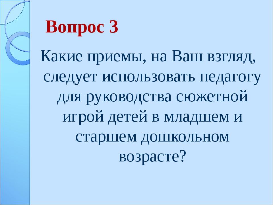 Вопрос 3 Какие приемы, на Ваш взгляд, следует использовать педагогу для руков...