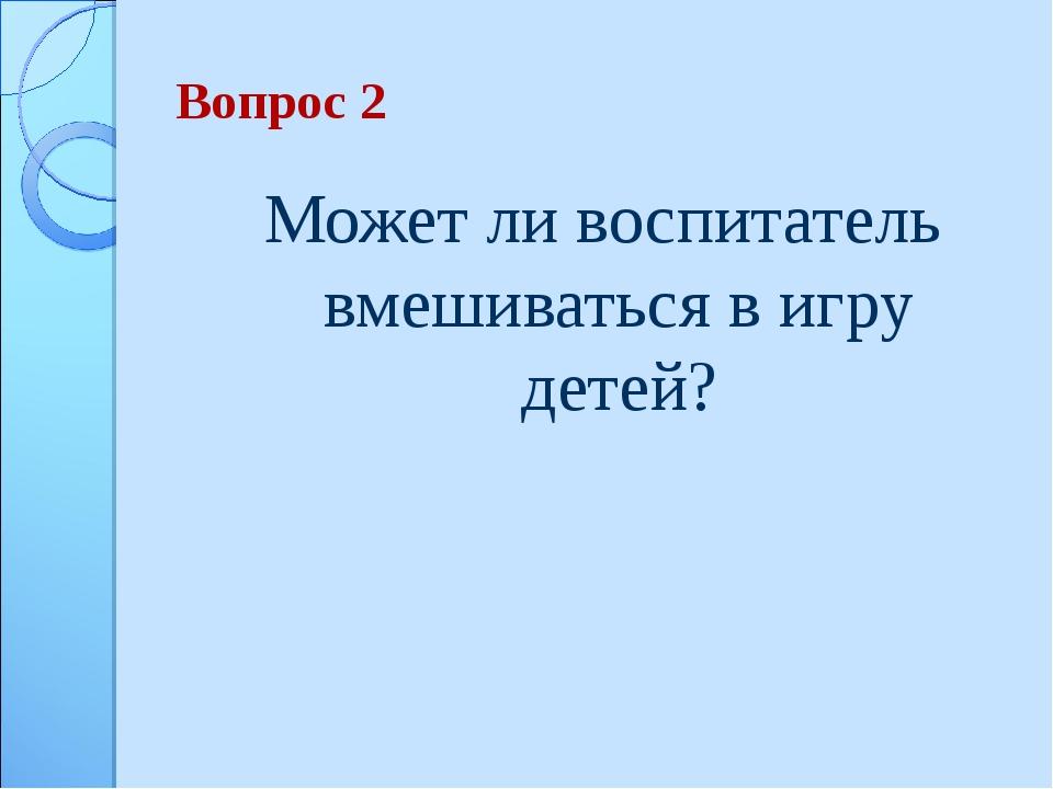 Вопрос 2 Может ли воспитатель вмешиваться в игру детей?