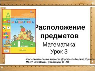Расположение предметов Математика Урок 3 Учитель начальных классов: Дорофеева