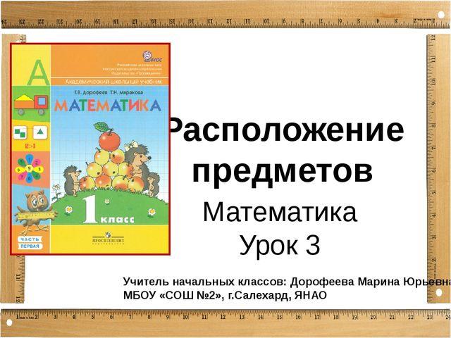 Расположение предметов Математика Урок 3 Учитель начальных классов: Дорофеева...