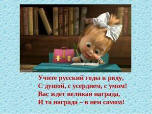 Учите русский годы к ряду, С душой, с усердием, с умом! Вас ждет великая нагр