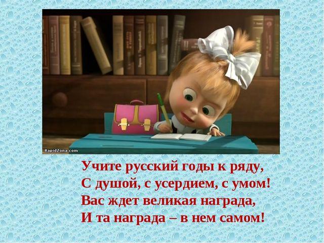 Учите русский годы к ряду, С душой, с усердием, с умом! Вас ждет великая нагр...