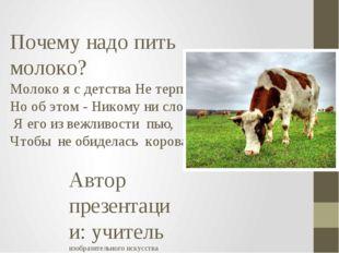 Почему надо пить молоко? Молоко я с детства Не терплю, Но об этом - Никому ни