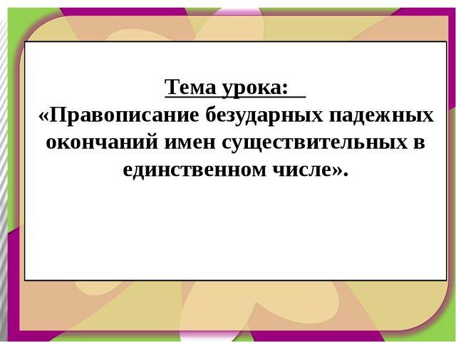 Тема урока: «Правописание безударных падежных окончаний имен существительных...