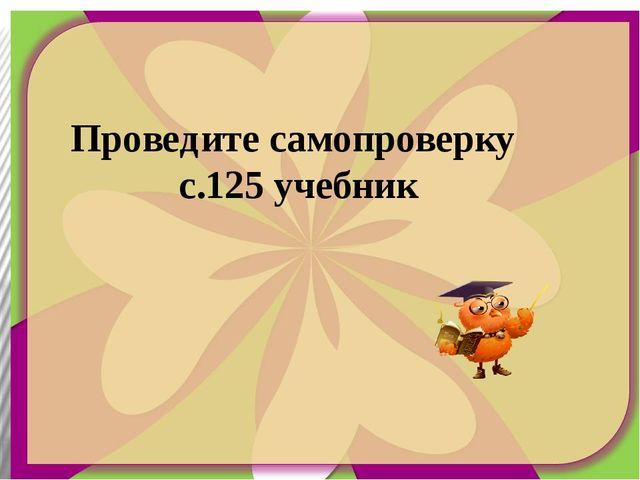 Проведите самопроверку с.125 учебник