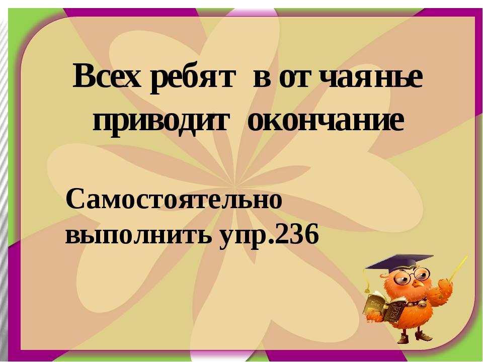 Самостоятельно выполнить упр.236 Всех ребят в отчаянье приводит окончание