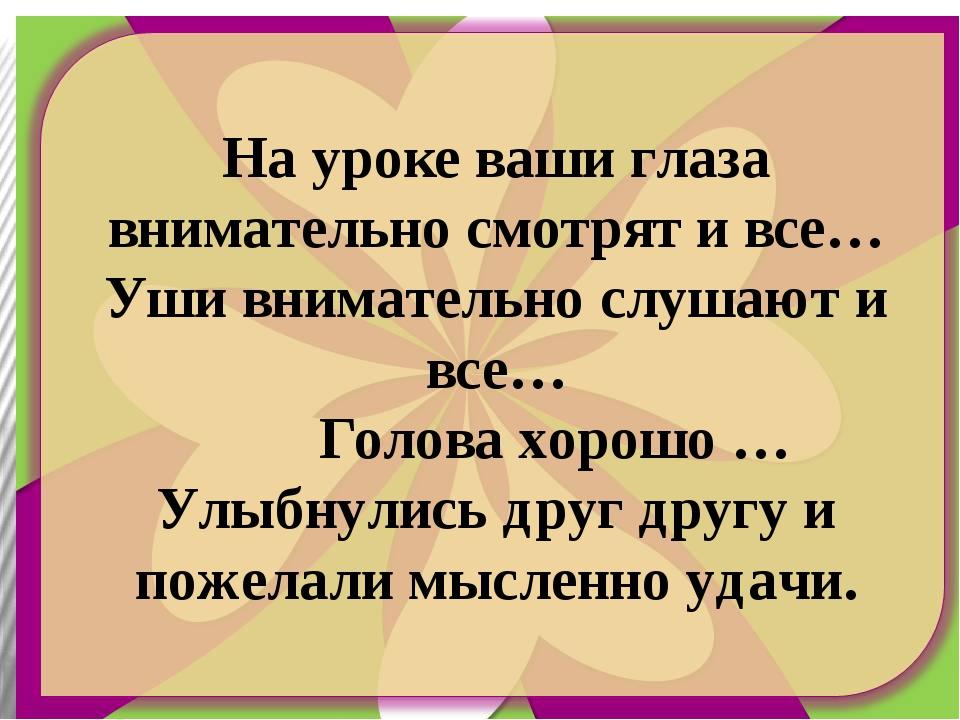 На уроке ваши глаза внимательно смотрят и все… Уши внимательно слушают и все…...