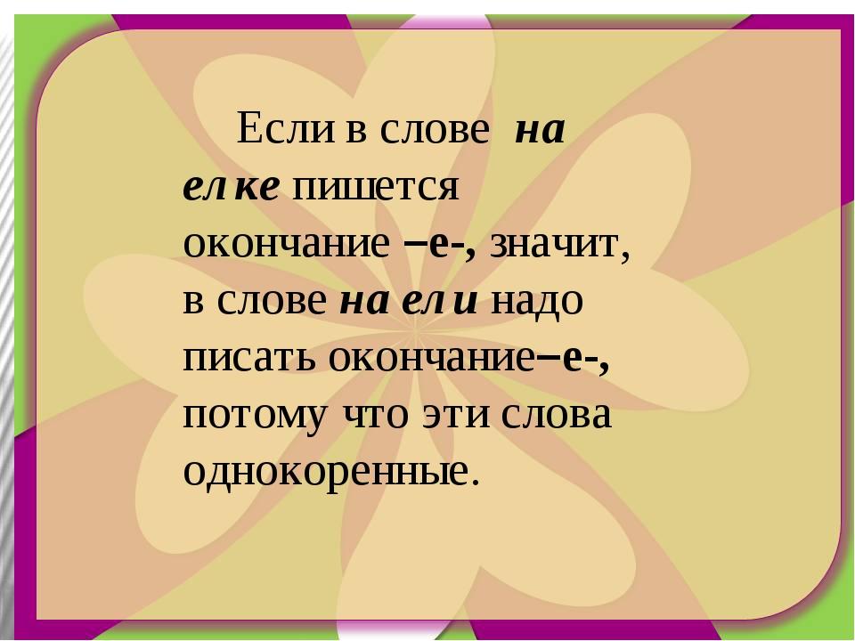 Если в слове на елке пишется окончание –е-, значит, в слове на ели надо писа...