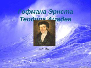 Биография Гофмана Эрнста Теодора Амадея Гофман Эрнст Теодор Амадей (Hoffman