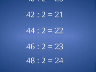 38 : 2 = 19 40 : 2 = 20 42 : 2 = 21 44 : 2 = 22 46 : 2 = 23 48 : 2 = 24 50 :