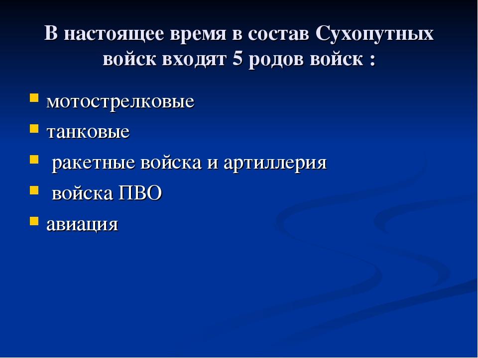 В настоящее время в состав Сухопутных войск входят 5 родов войск : мотострелк...