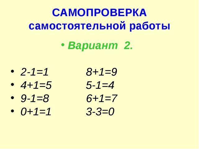 САМОПРОВЕРКА самостоятельной работы Вариант 2. 2-1=1 8+1=9 4+1=5 5-1=4 9-1=8...