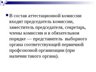 В состав аттестационной комиссии входят председатель комиссии, заместитель п