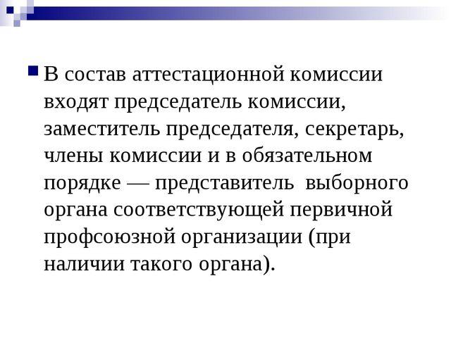 В состав аттестационной комиссии входят председатель комиссии, заместитель п...