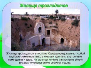 Жилища троглодитов в пустыне Сахара представляют собой глубокие земляные ямы,