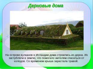 На острове вулканов в Исландии дома строились из дерна. Их заглубляли в землю