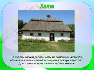 На Кубани казаки делали хаты из саманных кирпичей, обмазывая затем глиной и п
