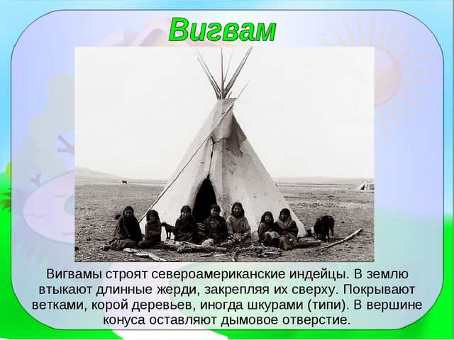 Вигвамы строят североамериканские индейцы. В землю втыкают длинные жерди, зак...