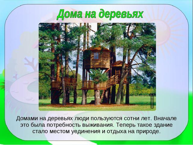 Домами на деревьях люди пользуются сотни лет. Вначале это была потребность вы...